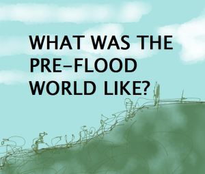 What was it like before Noah's flood? What was the antediluvian world like?